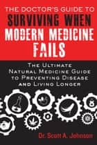 The Doctor's Guide to Surviving When Modern Medicine Fails - The Ultimate Natural Medicine Guide to Preventing Disease and Living Longer ebook by Scott A. Johnson