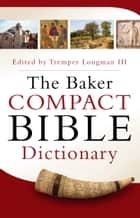 The Baker Compact Bible Dictionary ebook by Tremper Longman III