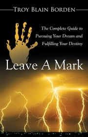 Leave A Mark - The Complete Guide to Pursuing Your Dream and Fulfilling Your Destiny ebook by Troy Blain Borden