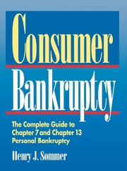 Consumer Bankruptcy - The Complete Guide to Chapter 7 and Chapter 13 Personal Bankruptcy ebook by Henry J. Sommer