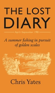 The Lost Diary - A summer fishing in pursuit of golden scales ebook by Chris Yates