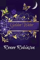 Golden Water ebook by Renee Robinson