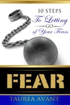 Fear ~ 10 Steps to Letting Go of Your Fears ebook by Taurea Avant