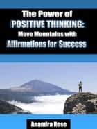 The Power of Positive Thinking: Move Mountains with Affirmations for Success ebook by Anandra Rose