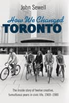 How We Changed Toronto ebook by John Sewell