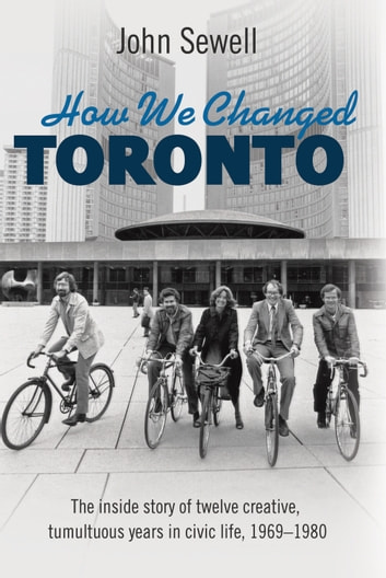 How We Changed Toronto - The inside story of twelve creative, tumultuous years in civic life, 1969-1980 ebook by John Sewell