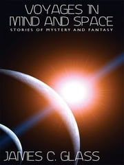 Voyages in Mind and Space: Stories of Mystery and Fantasy ebook by James C. Glass