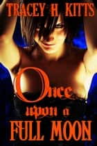 Once Upon a Full Moon ebook by Tracey H. Kitts