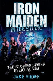 Iron Maiden: In the Studio: The Stories Behind Every Album ebook by Brown, Jake