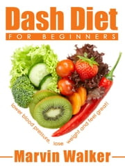 Dash Diet For Beginners: Lower Blood Pressure , Lose weight And Feel Great! ebook by Marvin Walker