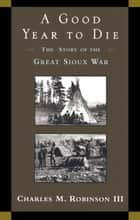 A Good Year to Die - The Story of the Great Sioux War ebook by Charles M. Robinson, III
