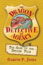 The Case of the Stolen Film - The Dragon Detective Agency Book 4 ebook by Gareth P. Jones