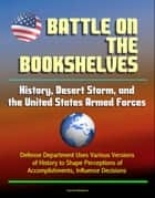 Battle on the Bookshelves: History, Desert Storm, and the United States Armed Forces - Defense Department Uses Various Versions of History to Shape Perceptions of Accomplishments, Influence Decisions ebook by Progressive Management