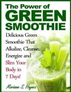 The Power of Green Smoothie: Delicious Green Smoothie That Alkalize, Cleanse, Energize and Slim Your Body in 7 Days! ebook by Marianne S. Haynes