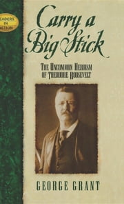 Carry a Big Stick - The Uncommon Heroism of Theodore Roosevelt ebook by George Grant