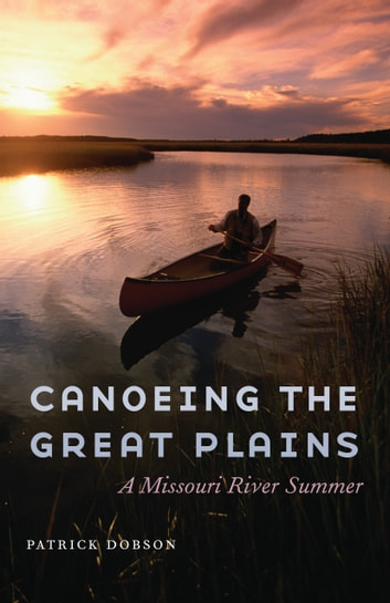 Canoeing the Great Plains - A Missouri River Summer ebook by Patrick Dobson