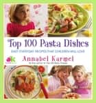 Top 100 Pasta Dishes - Easy Everyday Recipes That Children Will Love ebook by Annabel Karmel