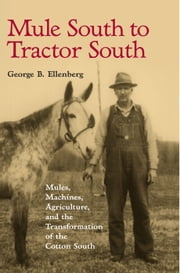 Mule South to Tractor South - Mules, Machines, and the Transformation of the Cotton South ebook by George B. Ellenberg