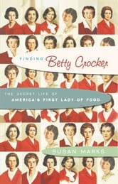 Finding Betty Crocker - The Secret Life of America's First Lady of Food ebook by Susan Marks