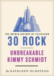 30 Rock and Unbreakable Kimmy Schmidt: The Untold History - Untold History of Television ebook by Kathleen Olmstead