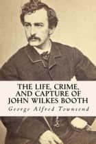 The Life, Crime, and Capture of John Wilkes Booth ebook by True North