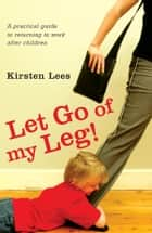 Let Go of My Leg: A Practical Guide to Returning to Work After Children ebook by Kirsten Lees