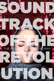 Soundtrack of the Revolution - The Politics of Music in Iran ebook by Nahid Siamdoust
