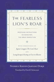 The Fearless Lion's Roar - Profound Instructions on Dzogchen, the Great Perfection ebook by Nyoshul Khenpo,David Christensen