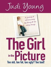 The Girl in the Picture - Too old, too fat, too ugly? Too bad! ebook by Judi Young