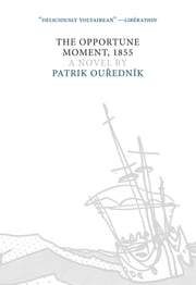 The Opportune Moment, 1855 - A Novel ebook by Patrik Ouredník,Alex Zucker