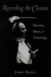 Recording the Classics - Maestros, Music and Technology ebook by James Badal