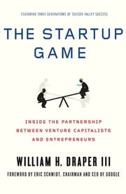 The Startup Game - Inside the Partnership between Venture Capitalists and Entrepreneurs ebook by William H. Draper,Eric Schmidt