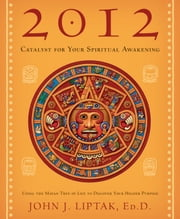 2012: Catalyst for Your Spiritual Awakening: Using the Mayan Tree of Life to Discover Your Higher Purpose ebook by John J.  Liptak EdD