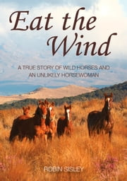 Eat the Wind - The true story of wild horses and one unlikely horsewoman ebook by Robin Sisley
