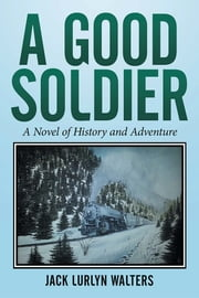 A Good Soldier - A Novel of History and Adventure ebook by Jack Lurlyn Walters