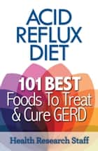 Acid Reflux Diet: 101 Best Foods To Treat & Cure GERD ebook by Health Research Staff