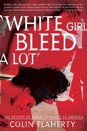 'White Girl Bleed A Lot' - The Return of Racial Violence to America and How the Media Ignore It ebook by Flaherty, Colin