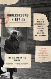 Underground in Berlin - A Young Woman's Extraordinary Tale of Survival in the Heart of Nazi Germany ebook by Marie Jalowicz Simon,Anthea Bell,Hermann Simon,Hermann Simon
