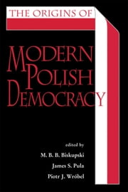 The Origins of Modern Polish Democracy ebook by M. B. B. Biskupski,James S. Pula,Piotr J. Wróbel