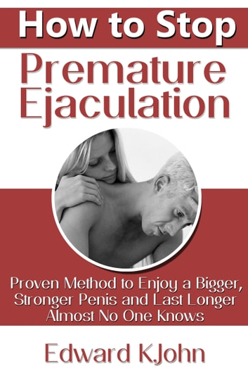 How to Stop Premature Ejaculation: Proven Method to Enjoy a Bigger, Stronger Penis and Last Longer in Bed Almost No One Knows ebook by Edward K. John