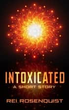 Intoxicated ebook by Rei Rosenquist