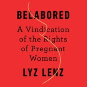 Belabored - A Vindication of the Rights of Pregnant Women audiobook by Lyz Lenz