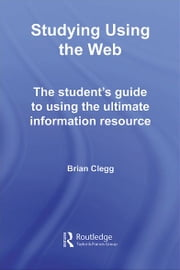 Studying Using the Web - The Student's Guide to Using the Ultimate Information Resource ebook by Brian Clegg