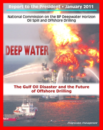 Deep Water: The Gulf Oil Disaster and the Future of Offshore Drilling - The Report of the National Commission on the BP Deepwater Horizon Oil Spill and Offshore Drilling ebook by Progressive Management