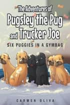 The Adventures of Pugsley the Pug and Trucker Joe: Six Puggies in a Gymbag ebook by Carmen Oliva