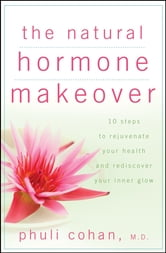 The Natural Hormone Makeover - 10 Steps to Rejuvenate Your Health and Rediscover Your Inner Glow ebook by Phuli Cohan