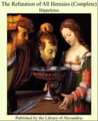 The Refutation of All Heresies (Complete) ebook by Hippolytus