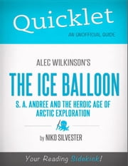 Quicklet on The Ice Balloon: S. A. Andree and the Heroic Age of Arctic Exploration by Alec Wilkinson ebook by Nicole  Silvester