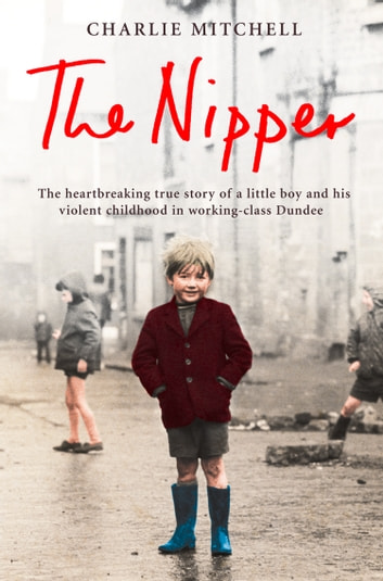 The Nipper: The heartbreaking true story of a little boy and his violent childhood in working-class Dundee ebook by Charlie Mitchell