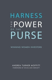 Harness the Power of the Purse: Winning Women Investors ebook by Andrea Turner Moffitt,Sylvia Ann Hewlett